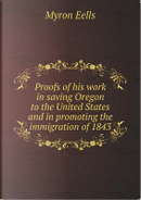 Proofs of His Work in Saving Oregon to the United States and in Promoting the Immigration of 1843 by Myron Eells