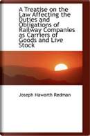 A Treatise on the Law Affecting the Duties and Obligations of Railway Companies As Carriers of Goods by Joseph Haworth Redman