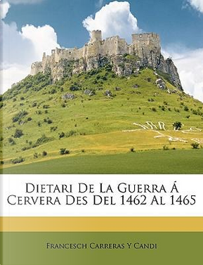 Dietari de La Guerra Cervera Des del 1462 Al 1465 by Francesch Carreras y. Candi