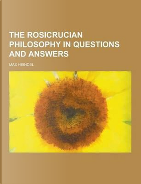 The Rosicrucian Philosophy in Questions and Answers by Max Heindel
