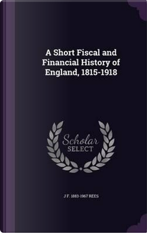 A Short Fiscal and Financial History of England, 1815-1918 by J F 1883-1967 Rees