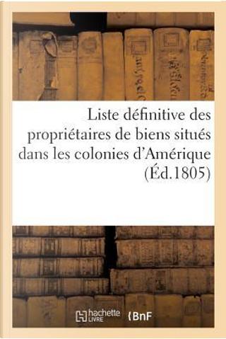 Liste Definitive des Proprietaires de Biens Situes Dans les Colonies d'Amerique Qui by Sans Auteur