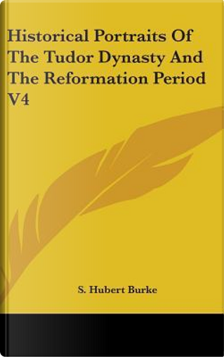 Historical Portraits of the Tudor Dynasty and the Reformation Period V4 by S. Hubert Burke