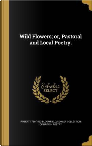 WILD FLOWERS OR PASTORAL & LOC by Robert 1766-1823 Bloomfield