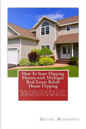 How to Start Flipping Houses With Michigan Real Estate Rehab House Flipping by Brian Mahoney