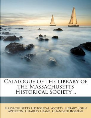 Catalogue of the Library of the Massachusetts Historical Society .. by John Appleton