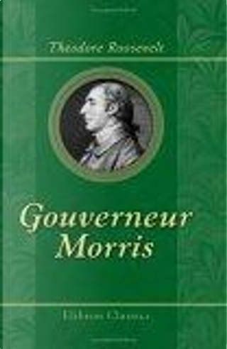 Gouverneur Morris by Theodore Roosevelt