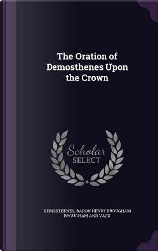 The Oration of Demosthenes Upon the Crown by Demosthenes