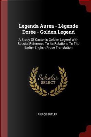 Legenda Aurea - Legende Doree - Golden Legend by Pierce Butler