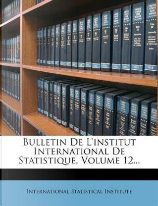 Bulletin de L'Institut International de Statistique, Volume 12. by International Statistical Institute