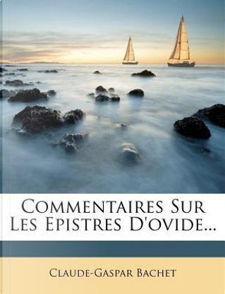 Commentaires Sur Les Epistres D'Ovide. by Claude Gaspard Bachet
