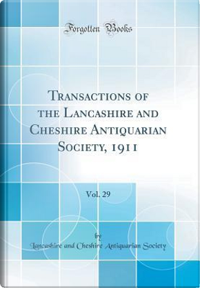 Transactions of the Lancashire and Cheshire Antiquarian Society, 1911, Vol. 29 (Classic Reprint) by Lancashire and Cheshire Antiqua Society