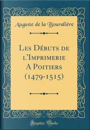 Les Débuts de l'Imprimerie A Poitiers (1479-1515) (Classic Reprint) by Auguste de la Bouralière