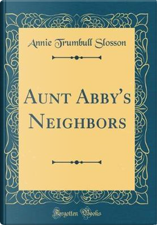 Aunt Abby's Neighbors (Classic Reprint) by Annie Trumbull Slosson