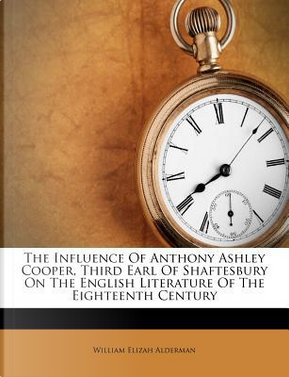 The Influence of Anthony Ashley Cooper, Third Earl of Shaftesbury on the English Literature of the Eighteenth Century by William Elizah Alderman