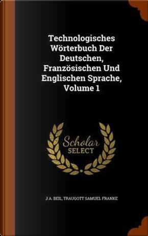 Technologisches Worterbuch Der Deutschen, Franzosischen Und Englischen Sprache, Volume 1 by J A Beil