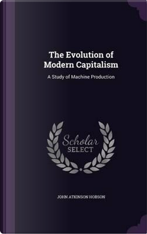 The Evolution of Modern Capitalism by John Atkinson Hobson