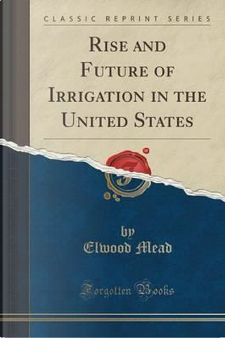 Rise and Future of Irrigation in the United States (Classic Reprint) by Elwood Mead