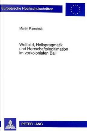 Weltbild, Heilspragmatik und Herrschaftslegitimation im vorkolonialen Bali by Martin Ramstedt