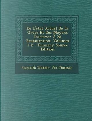 de L'Etat Actuel de La Grece Et Des Moyens D'Arriver a Sa Restauration, Volumes 1-2 by Friedrich Wilhelm Von Thiersch