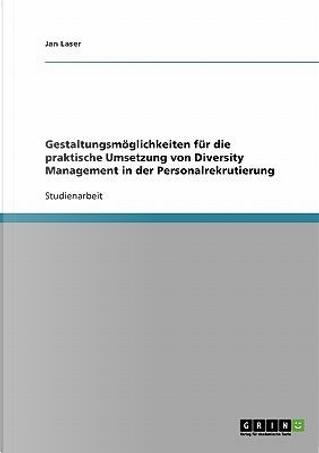 Gestaltungsmoglichkeiten Fur Die Praktische Umsetzung Von Diversity Management in Der Personalrekrutierung by Jan Laser