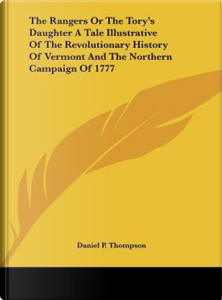 The Rangers or the Tory's Daughter a Tale Illustrative of the Revolutionary History of Vermont and the Northern Campaign of 1777 by Daniel P. Thompson