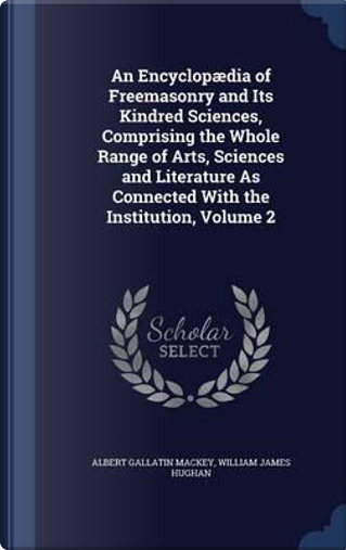 An Encyclopaedia of Freemasonry and Its Kindred Sciences, Comprising the Whole Range of Arts, Sciences and Literature as Connected with the Institution, Volume 2 by Albert Gallatin Mackey