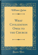 What Civilization Owes to the Church (Classic Reprint) by William Quinn