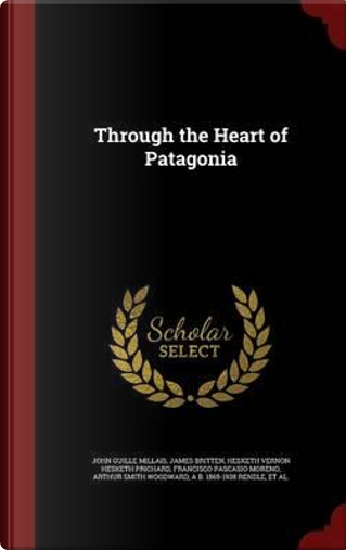 Through the Heart of Patagonia by John Guille Millais
