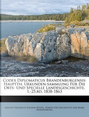Codex Diplomaticus Brandenburgensis by Adolph Friedrich Johann Riedel