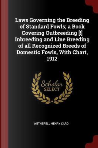 Laws Governing the Breeding of Standard Fowls; A Book Covering Outbreeding [!] Inbreeding and Line Breeding of All Recognized Breeds of Domestic Fowls by Wetherell Henry Card