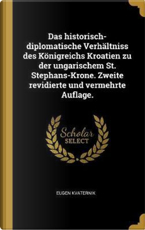 Das Historisch-Diplomatische Verhaltniss Des Koenigreichs Kroatien Zu Der Ungarischem St. Stephans-Krone. Zweite Revidierte Und Vermehrte Auflage. by Eugen Kvaternik