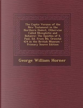 The Coptic Version of the New Testament in the Northern Dialect, Otherwise Called Memphitic and Bohairic by George William Horner