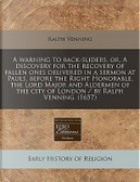 A Warning to Back-Sliders, Or, a Discovery for the Recovery of Fallen Ones Delivered in a Sermon at Pauls, Before the Right Honorable, the Lord Major ... the City of London / By Ralph Venning. (1657) by Ralph Venning
