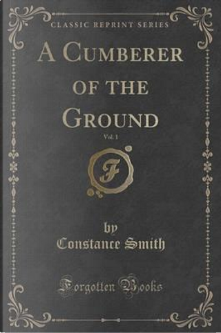 A Cumberer of the Ground, Vol. 1 of 3 (Classic Reprint) by Constance Smith