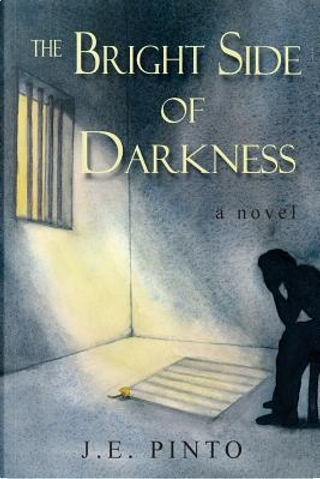 The Bright Side of Darkness by J. E. Pinto