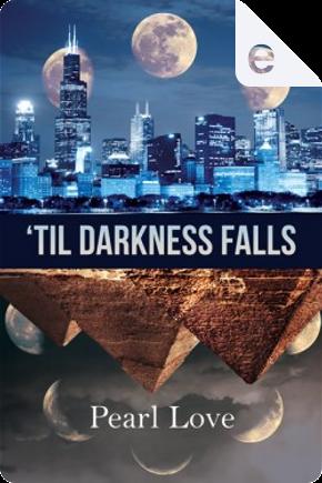 'Til Darkness Falls by Pearl Love