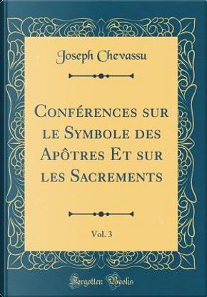 Conférences sur le Symbole des Apôtres Et sur les Sacrements, Vol. 3 (Classic Reprint) by Joseph Chevassu