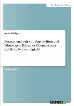 Zusammenarbeit von Streitkräften und Ethnologen. Ethisches Dilemma oder fachliche Notwendigkeit? by Jonas Heidger