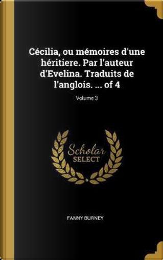Cécilia, Ou Mémoires d'Une Héritiere. Par l'Auteur d'Evelina. Traduits de l'Anglois. ... of 4; Volume 3 by Fanny Burney