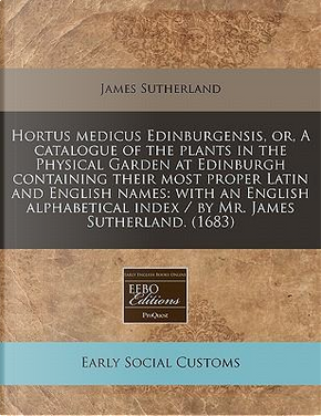 Hortus Medicus Edinburgensis, Or, a Catalogue of the Plants in the Physical Garden at Edinburgh Containing Their Most Proper Latin and English Names by Former Lord Northcliffe Professor of Modern Literature James Sutherland
