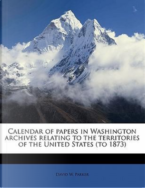 Calendar of Papers in Washington Archives Relating to the Territories of the United States (to 1873) by David W. Parker