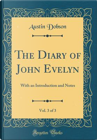 The Diary of John Evelyn, Vol. 3 of 3 by Austin Dobson