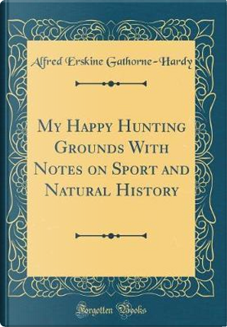 My Happy Hunting Grounds With Notes on Sport and Natural History (Classic Reprint) by Alfred Erskine Gathorne-Hardy