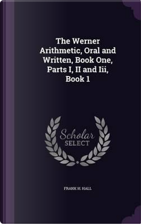 The Werner Arithmetic, Oral and Written, Book One, Parts I, II and III, Book 1 by Frank H Hall