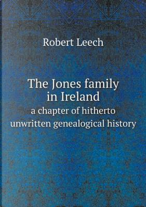 The Jones Family in Ireland a Chapter of Hitherto Unwritten Genealogical History by Robert Leech