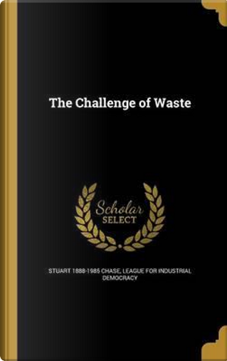 CHALLENGE OF WASTE by Stuart 1888-1985 Chase