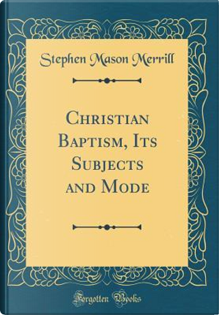 Christian Baptism, Its Subjects and Mode (Classic Reprint) by Stephen Mason Merrill