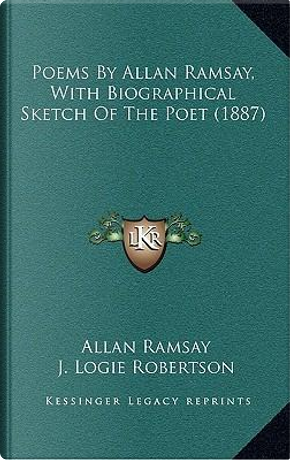 Poems by Allan Ramsay, with Biographical Sketch of the Poet (1887) by Allan Ramsay
