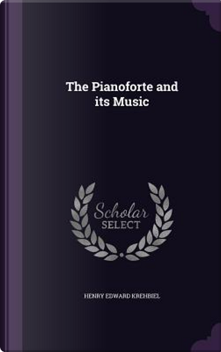 The Pianoforte and Its Music by Henry Edward Krehbiel